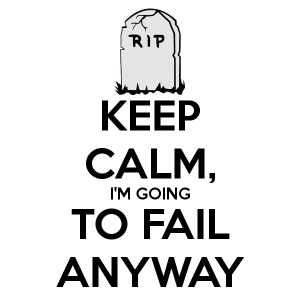 keep-calm-im-going-to-fail-anyway-1